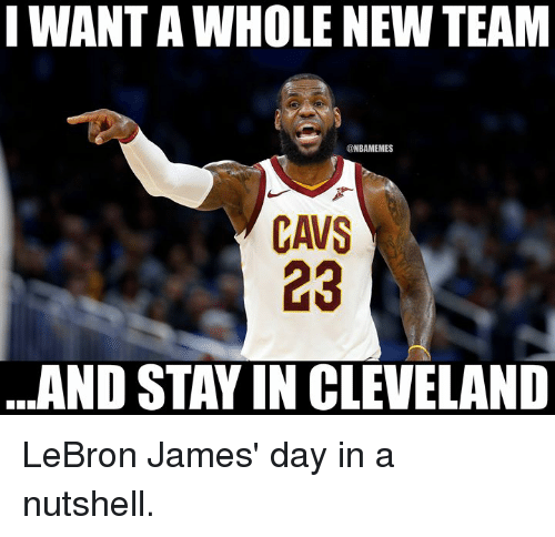 Cavs, LeBron James, and Nba: I WANT A WHOLE NEW TEAM  @NBAMEMES  CAVS  23  AND STAY IN CLEVELAND LeBron James' day in a nutshell.