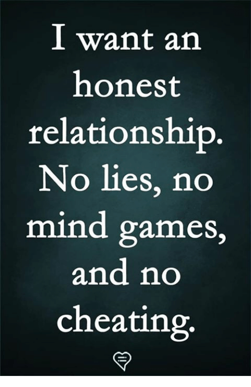 Cheating, Memes, and Games: I want an  honest  relationship  No lies, no  mind games,  and no  cheating.