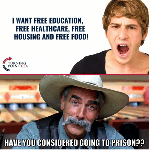Food, Memes, and Free: I WANT FREE EDUCATION,  FREE HEALTHCARE, FREE  HOUSING AND FREE FOOD!  TURNING  POINT USA  HAVE YOU CONSIDERED GOING TO PRISONP?