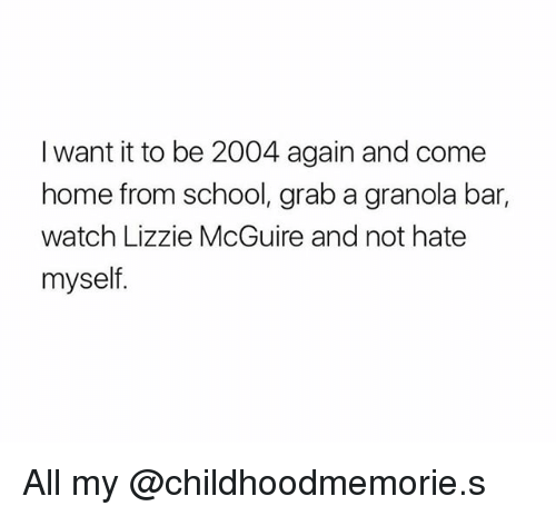 lizzie mcguire: I want it to be 2004 again and come  home from school, grab a granola bar,  watch Lizzie McGuire and not hate  myself All my @childhoodmemorie.s