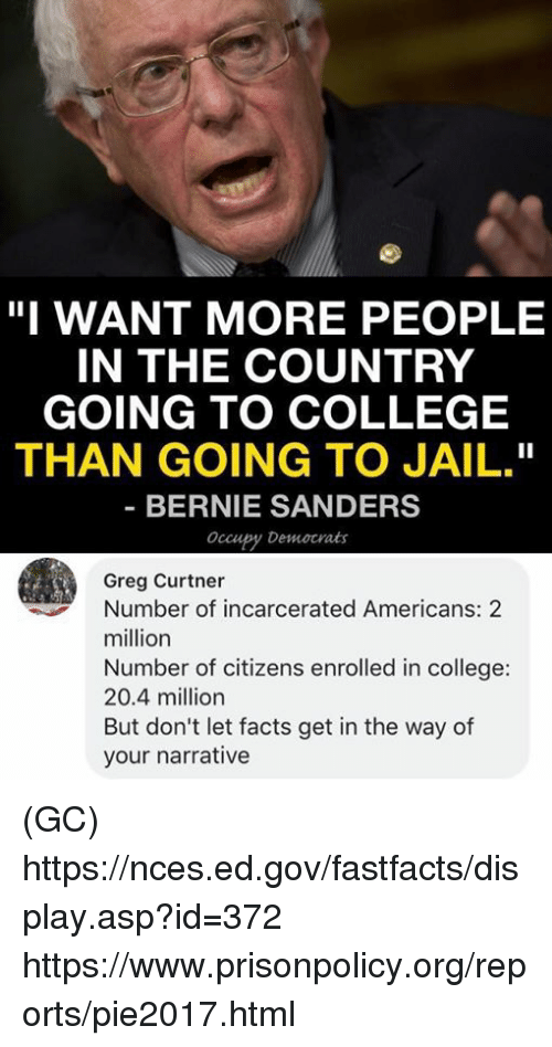 "Bernie Sanders, College, and Facts: ""I WANT MORE PEOPLE  IN THE COUNTRY  GOING TO COLLEGE  THAN GOING TO JAIL.""  BERNIE SANDERS  Occupy Democrats  Greg Curtner  Number of incarcerated Americans: 2  million  Number of citizens enrolled in college:  20.4 million  But don't let facts get in the way of  your narrative (GC) https://nces.ed.gov/fastfacts/display.asp?id=372 https://www.prisonpolicy.org/reports/pie2017.html"