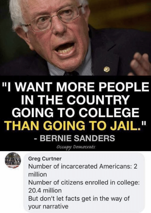 "Bernie Sanders: ""I WANT MORE PEOPLE  IN THE COUNTRY  GOING TO COLLEGE  THAN GOING TO JAIL.""  BERNIE SANDERS  Occupy Democrats  Greg Curtner  Number of incarcerated Americans: 2  million  Number of citizens enrolled in college:  20.4 million  But don't let facts get in the way of  your narrative"