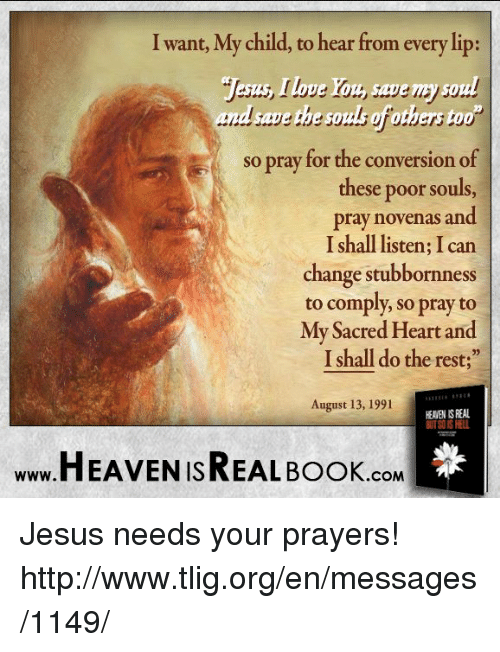 """Heaven, Memes, and Converse: I want, My child, to hear from every lip:  save the sp  so pray for the conversion of  these poor souls,  pray novenas and  I shall listen; Ican  change stubbornness  to comply, so pray to  My Sacred Heart and  Ishall do the rest;""""  August 13, 1991  HEAVEN ISREAL BOOK .COM Jesus needs your prayers! http://www.tlig.org/en/messages/1149/"""