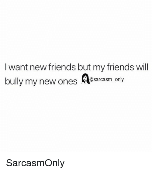 Friends, Funny, and Memes: I want new friends but my friends will  bully my new ones  @sarcasm_only SarcasmOnly