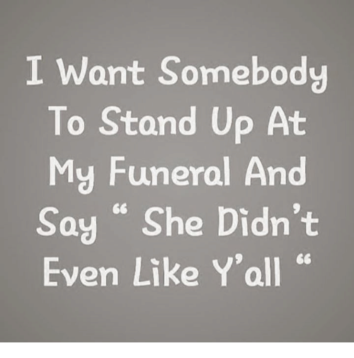"She, Funeral, and Stand Up: I Want Somebody  To Stand Up At  My Funeral And  Say ""She Didn't  Even Like Y'all """