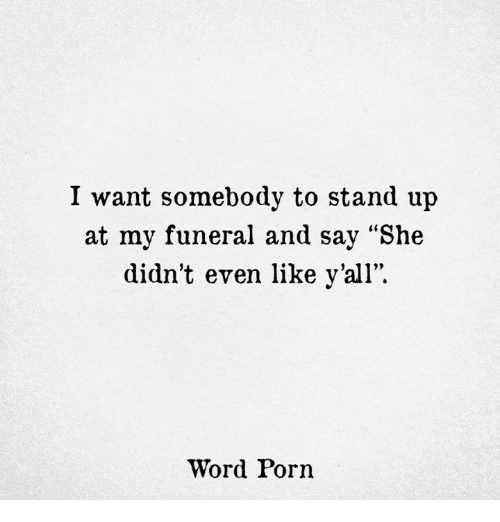"""Porn, Word, and She: I want somebody to stand up  at my funeral and say """"She  didn't even like y'all"""".  Word Porn"""
