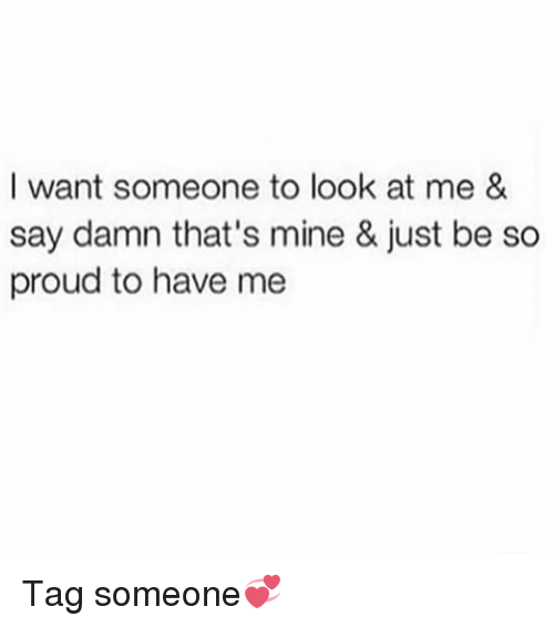 Memes, Tag Someone, and Proud: I want someone to look at me &  say damn that's mine & just be so  proud to have me Tag someone💞