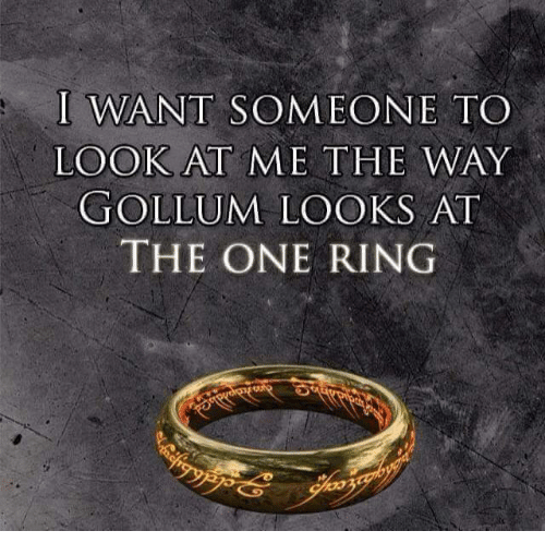 Memes, 🤖, and Gollum: I WANT SOMEONE TO  LOOK AT ME THE WAY  GOLLUM LOOKS AT  THE ONE RING