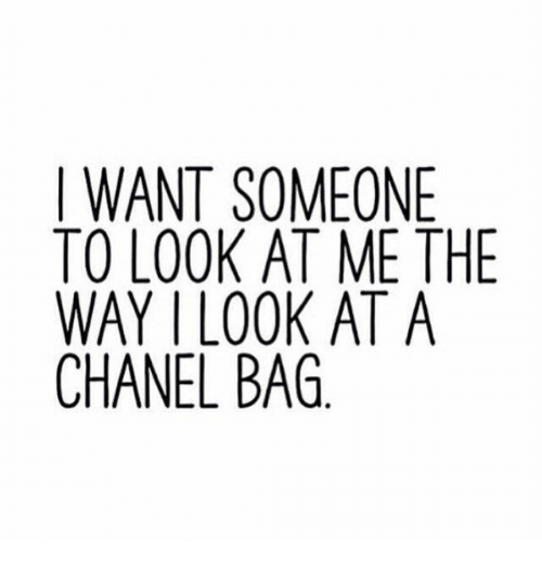 Chanel, Look, and Someone: I WANT SOMEONE  TO LOOK AT ME THE  WAY I LOOK AT A  CHANEL BAG