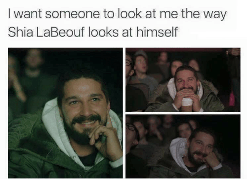 I Want Someone To Look At Me: I want someone to look at me the way  Shia LaBeouf looks at himself
