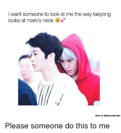 Look, This, and Please: i want someone to look at me the way taeyong  looks at mark's neck Please someone do this to me