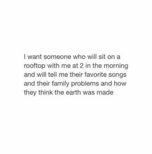 And How: I want someone who will sit on a  rooftop with me at 2 in the morning  and will tell me their favorite songs  and their family problems and how  they think the earth was made