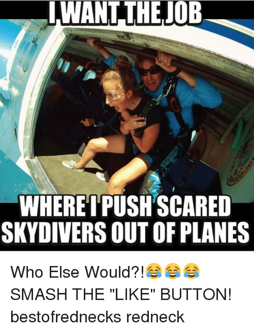 """skydive: I WANT THE JOB  WHERE I PUSHSCARED  SKYDIVERS OUTOF PLANES Who Else Would?!😂😂😂 SMASH THE """"LIKE"""" BUTTON! bestofrednecks redneck"""