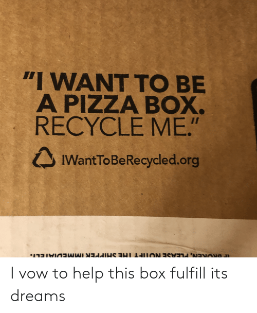 "i want to be: ""I WANT TO BE  A PIZZA BOX.  RECYCLE ME.""  IWantToBeRecycled.org I vow to help this box fulfill its dreams"