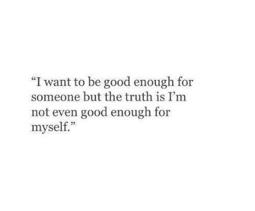 """Good, Truth, and For: """"I want to be good enough for  someone but the truth is I'm  not even good enough for  myself.""""  35"""