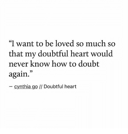 "doubtful: ""I want to be loved so much so  that my doubtful heart would  never know how to doubt  again.  - cynthia go // Doubtful heart"