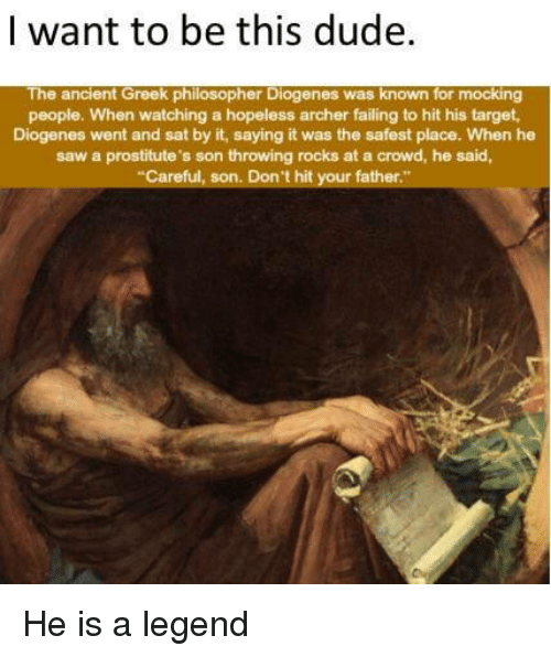 """Dude, Saw, and Target: I want to be this dude.  The ancient Greek philosopher Diogenes was known for mocking  people. When watching a hopeless archer failing to hit his target  Diogenes went and sat by it, saying it was the safest place. When he  saw a prostitute's son throwing rocks at a crowd, he said,  Careful, son. Don't hit your father."""" He is a legend"""