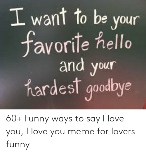 Funny, Hello, and Love: I want to be your  favorite hello  and your  hardesf goodbye 60+ Funny ways to say I love you, I love you meme for lovers funny