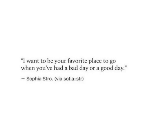 """Bad, Bad Day, and Good: """"I want to be your favorite place to go  when you've had a bad day or a good day.""""  Sophia Stro. (via sofia-str)"""