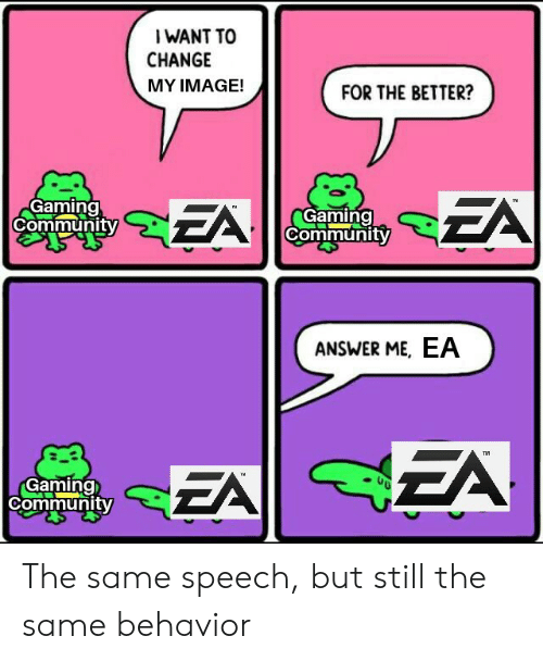 Community, Image, and Change: I WANT TO  CHANGE  MY IMAGE!  FOR THE BETTER?  Gaming  Community  Gaming  Community  ANSWER ME, EA  EA  TM  EA  Gaming  Community The same speech, but still the same behavior