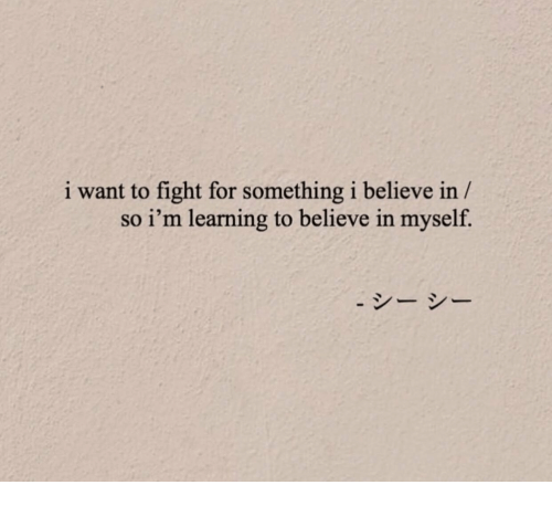 Fight, Believe, and For: i want to fight for something i believe in /  so i'm learning to believe in myself.