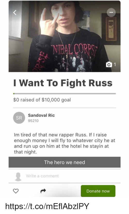 Memes, Money, and Run: I Want To Fight Russ  $0 raised of $10,000 goal  Sandoval Ric  95210  SR  Im tired of that new rapper Russ. If I raise  enough money I will fly to whatever city he at  and run up on him at the hotel he stayin at  that night.  The hero we need  Write a comment  Donate now https://t.co/mEflAbzlPY
