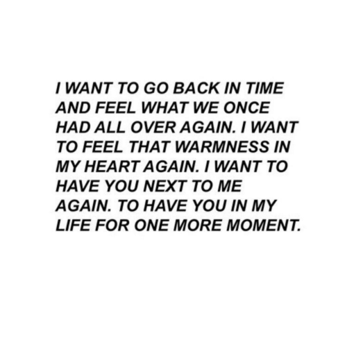 Life, Heart, and Time: I WANT TO GO BACK IN TIME  AND FEEL WHAT WE ONCE  HAD ALL OVER AGAIN. I WANT  TO FEEL THAT WARMNESS IN  MY HEART AGAIN. I WANT TO  HAVE YOU NEXT TO ME  AGAIN. TO HAVE YOU IN MY  LIFE FOR ONE MORE MOMENT.