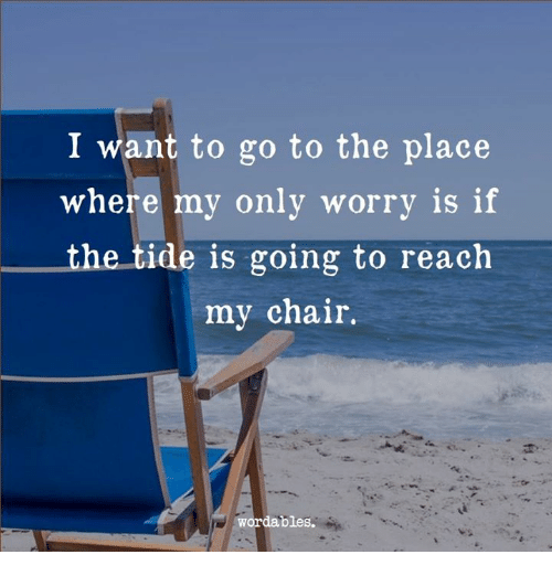 Chair, Reach, and I Want To: I want to go to the place  where my only worrv is if  the tide is going to reach  my chair.  wordables.