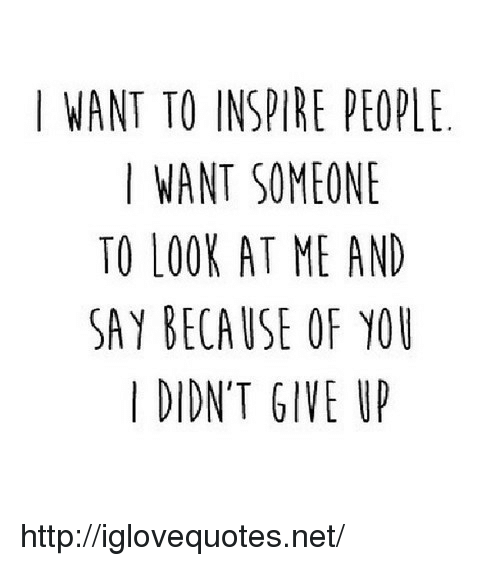 Http, Because of You, and Net: I WANT TO INSPIRE PEOPL  I WANT SOMEONE  TO LOOK AT ME AND  SAY BECAUSE OF YOU  I DIDN'T GIVE U http://iglovequotes.net/