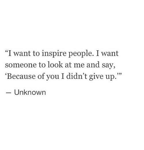"""Because of You, Unknown, and You: """"I want to inspire people. I want  someone to look at me and say,  'Because of you I didn't give up.""""  - Unknown  935"""