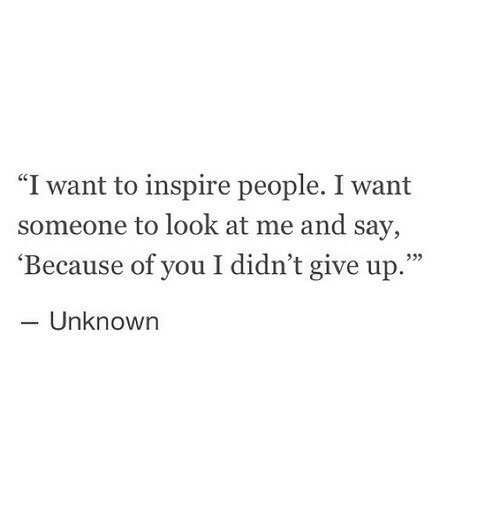 """Because of You, Unknown, and You: """"I want to inspire people. I want  someone to look at me and say,  'Because of you I didn't give up.""""  - Unknown  933"""