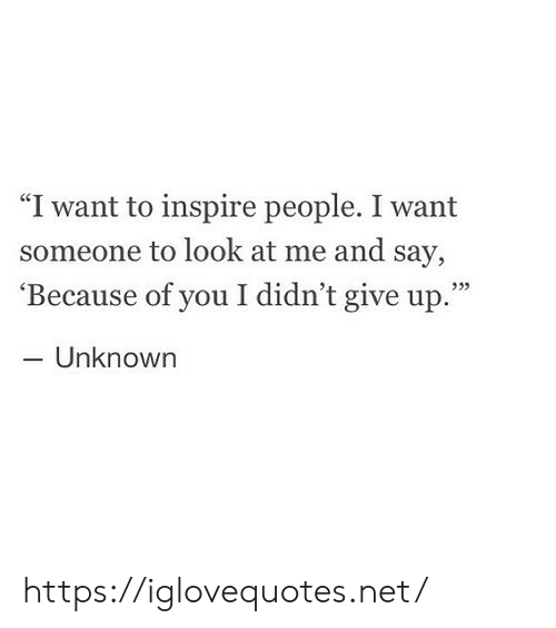 """I Want Someone To Look At Me: """"I want to inspire people. I want  someone to look at me and say,  'Because of you I didn't give up.""""  - Unknown  933 https://iglovequotes.net/"""