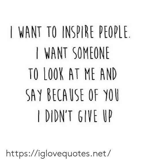 I Want Someone To Look At Me: I WANT TO INSPIRE PEOPLE  I WANT SOMEONE  TO LOOK AT ME AND  SAY BECAUSE OF YOU  I DIDN'T GIVE UP https://iglovequotes.net/