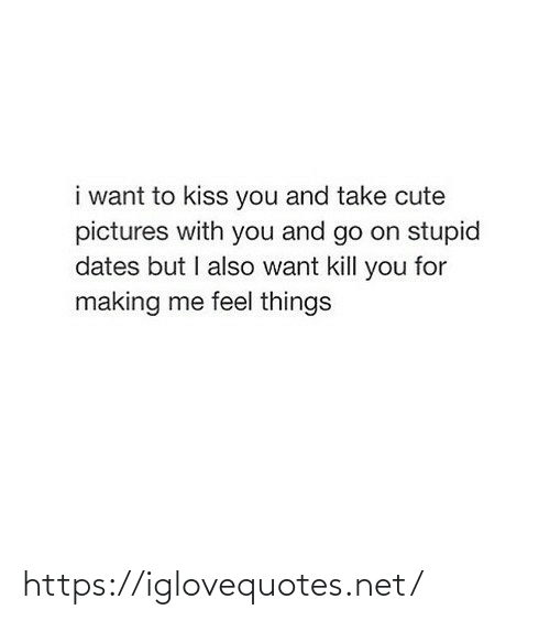 Me Feel: i want to kiss you and take cute  pictures with you and go on stupid  dates but I also want kill you for  making me feel things https://iglovequotes.net/