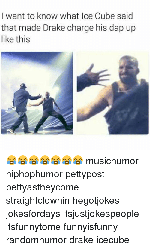 Drake, Ice Cube, and Memes: I want to know what Ice Cube said  that made Drake charge his dap up  like this 😂😂😂😂😂😂😂 musichumor hiphophumor pettypost pettyastheycome straightclownin hegotjokes jokesfordays itsjustjokespeople itsfunnytome funnyisfunny randomhumor drake icecube