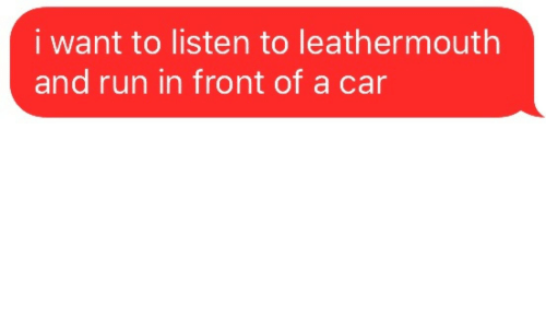 Run In: i want to listen to leathermouth  and run in front of a car