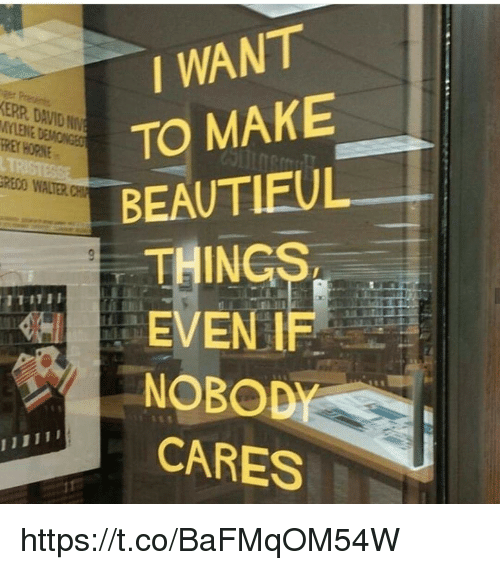 Rey, Reo, and Make: I WANT  TO MAKE  BEAUTIEUL  THING  EVEN IF  ERR DAVID NN  LENE DEMONGES  REY HORNE  REO WALTER CH  NOBOD  CARES https://t.co/BaFMqOM54W