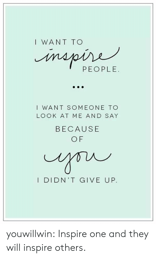 Target, Tumblr, and Blog: I WANT TO  PEOPLE.  I WANT SOMEONE TO  LOOK AT ME AND SAY  BECAUSE  O F  I DIDN'T GIVE UP. youwillwin:  Inspire one and they will inspire others.