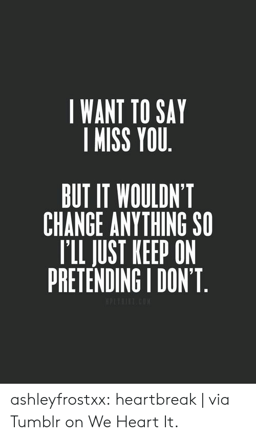 we heart it: I WANT TO SAY  I MISS YOU  BUT IT WOULDN'T  CHANGE ANYTHING SO  T'LL JUST KEEP ON  PRETENDING I DON'T ashleyfrostxx:  heartbreak   via Tumblr on We Heart It.