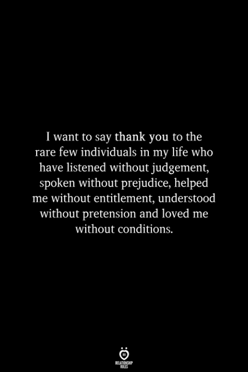 Individuals: I want to say thank you to the  rare few individuals in my life who  have listened without judgement,  spoken without prejudice, helped  me without entitlement, understood  without pretension and loved me  without conditions.