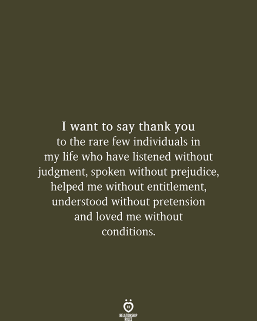 Individuals: I want to say thank you  to the rare few individuals in  my life who have listened without  judgment, spoken without prejudice,  helped me without entitlement,  understood without pretension  and loved me without  conditions.  RELATIONSHIP  RULES