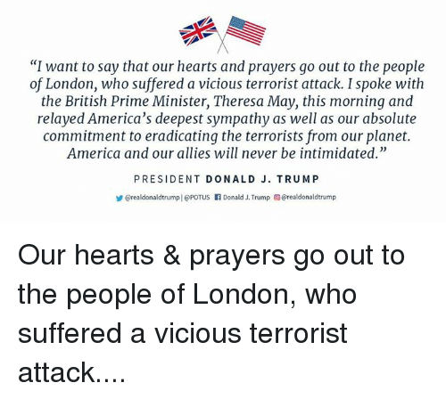 """America, Hearts, and London: """"I want to say that our hearts and prayers go out to the people  of London, who suffered a vicious terrorist attack. I spoke with  the British Prime Minister, Theresa May, this morning and  relayed America's deepest sympathy as well as our absolute  commitment to eradicating the terrorists from our planet.  America and our allies will never be intimidated.""""  PRESIDENT DONALD J. TRUMP  @realdonaldtrump   @POTUS f Donald J. Trump @realdonaldtrump Our hearts & prayers go out to the people of London, who suffered a vicious terrorist attack...."""