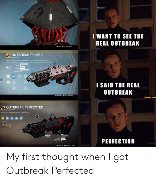 Destiny, The Real, and Thought: I WANT TO SEE THE  REAL OUTBREAK  Show Menu o Dans  OUTBREAK PRIME  PULSE RIFLE  390  ATTAOK  ATER  DET  Ma  I SAID THE REAL  OUTBREAK  OUTBREAK PERFECTED  Slel PULSE RIFLE  RSENT m  w-KLw  EOPON M  700  arn  PERFECTION  Mare My first thought when I got Outbreak Perfected