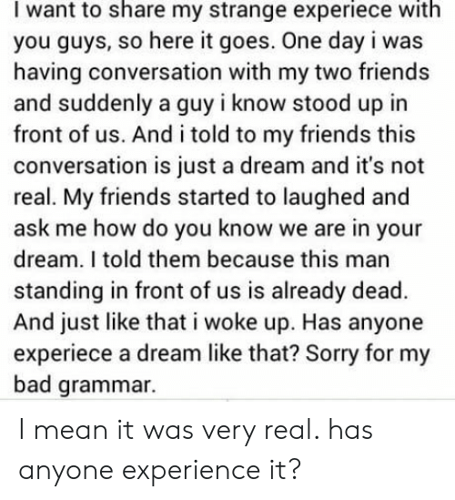 A Dream, Bad, and Friends: I want to share my strange experiece with  you guys, so here it goes. One day i was  having conversation with my two friends  and suddenly a guy i know stood up in  front of us. And i told to my friends this  conversation is just a dream and it's not  real. My friends started to laughed and  ask me how do you know we are in your  dream. I told them because this man  standing in front of us is already dead  And just like that i woke up. Has anyone  experiece a dream like that? Sorry for my  bad grammar. I mean it was very real. has anyone experience it?