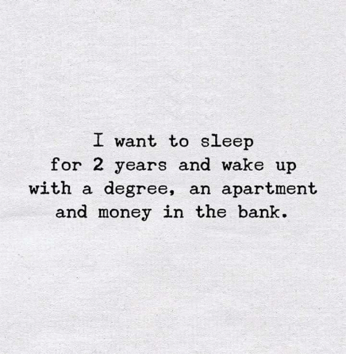 I Want To Sleep: I want to sleep  for 2 years and wake up  with a degree, an apartment  and money in the bank
