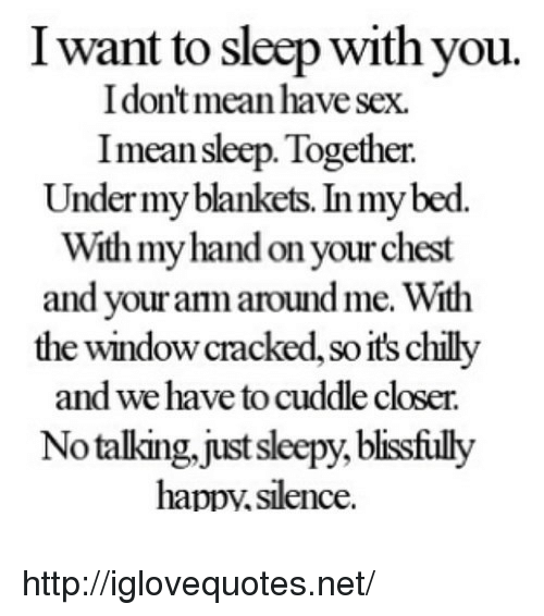 I Want To Sleep: I want to sleep with you.  I don't mean have sex.  Imean sleep. Together.  Under my blankets. In my bed.  With myhand on your chest  and your anm aroundme. With  the window cracked, so it's chilly  and we have to cuddle closer.  Notalking.just sleepy, blisfiuly  happy,silence http://iglovequotes.net/