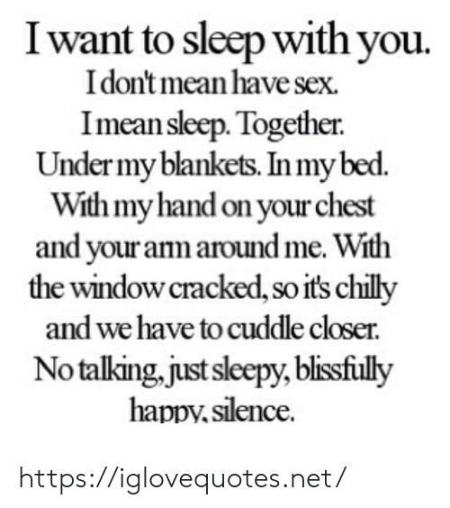 I Want To Sleep: I want to sleep with you.  I don't mean have sex.  Imean sleep. Together.  Under my blankets. In my bed.  With myhand on your chest  and your anm aroundme. With  the window cracked, so it's chilly  and we have to cuddle closer.  Notalking.just sleepy, blisfiuly  happy,silence https://iglovequotes.net/