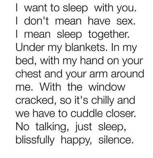 I Want To Sleep: I want to sleep with you.  I don'tmean have sex.  I mean sleep together.  Under my blankets. In my  bed, with my hand on your  chest and your arm around  me. With thewindow  cracked, so it's chilly and  we have to cuddle closer.  No talking, just sleep,  blissfully happy, silence.