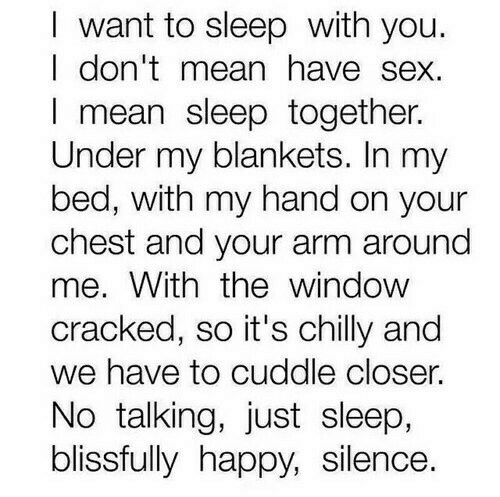 Cracked: I want to sleep with you.  I don'tmean have sex.  I mean sleep together.  Under my blankets. In my  bed, with my hand on your  chest and your arm around  me. With thewindow  cracked, so it's chilly and  we have to cuddle closer.  No talking, just sleep,  blissfully happy, silence.