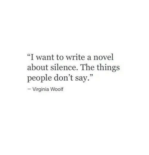 """Virginia, Silence, and Virginia Woolf: """"I want to write a novel  about silence. The things  people don't say.""""  -Virginia Woolf"""